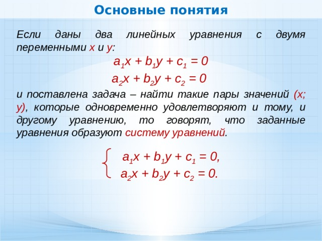 Основные понятия Если даны два линейных уравнения с двумя переменными х и у : a 1 x + b 1 y + c 1 = 0 а 2 х + b 2 y + с 2 = 0 и поставлена задача – найти такие пары значений (х; у) , которые одновременно удовлетворяют и тому, и другому уравнению, то говорят, что заданные уравнения образуют систему уравнений . a 1 x + b 1 y + c 1 = 0, а 2 х + b 2 y + с 2 = 0.