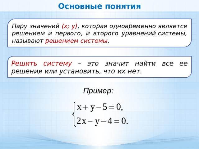 Основные понятия Пару значений (х; у) , которая одновременно является решением и первого, и второго уравненийсистемы, называют решением системы . Решить систему – это значит найти все ее решения или установить, что их нет. Пример: