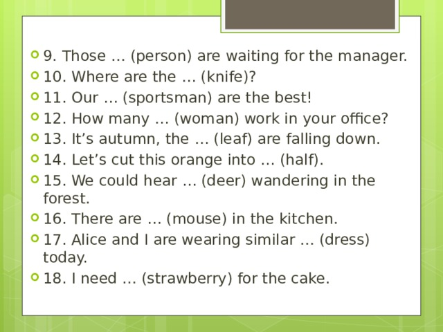 9. Those … (person) are waiting for the manager. 10. Where are the … (knife)? 11. Our … (sportsman) are the best! 12. How many … (woman) work in your office? 13. It's autumn, the … (leaf) are falling down. 14. Let's cut this orange into … (half). 15. We could hear … (deer) wandering in the forest. 16. There are … (mouse) in the kitchen. 17. Alice and I are wearing similar … (dress) today. 18. I need … (strawberry) for the cake.