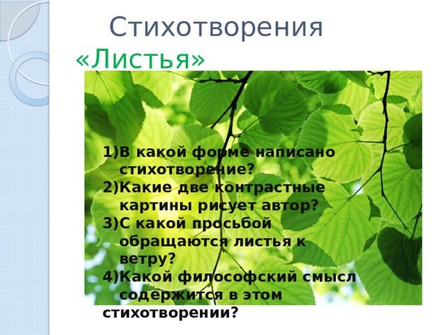 Стихотворения «Листья» В какой форме написано стихотворение? Какие две контрастные картины рисует автор? С какой просьбой обращаются листья к ветру? Какой философский смысл содержится в этом стихотворении?