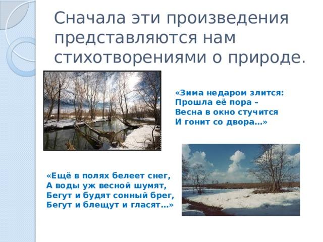 Сначала эти произведения представляются нам стихотворениями о природе. «Зима недаром злится: Прошла её пора – Весна в окно стучится И гонит со двора…» «Ещё в полях белеет снег, А воды уж весной шумят, Бегут и будят сонный брег, Бегут и блещут и гласят…»