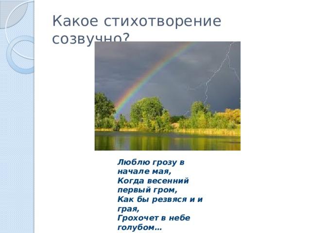 Какое стихотворение созвучно? Люблю грозу в начале мая, Когда весенний первый гром, Как бы резвяся и и грая, Грохочет в небе голубом…
