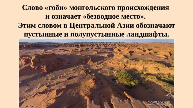 Слово «гоби»монгольскогопроисхождения  и означает «безводное место».  Этим словом вЦентральной Азииобозначают пустынные и полупустынные ландшафты.