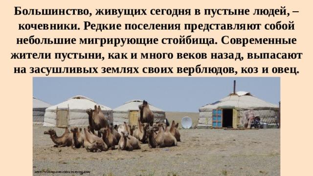 Большинство, живущих сегодня в пустыне людей, – кочевники. Редкие поселения представляют собой небольшие мигрирующие стойбища. Современные жители пустыни, как и много веков назад, выпасают на засушливых землях своих верблюдов, коз и овец.