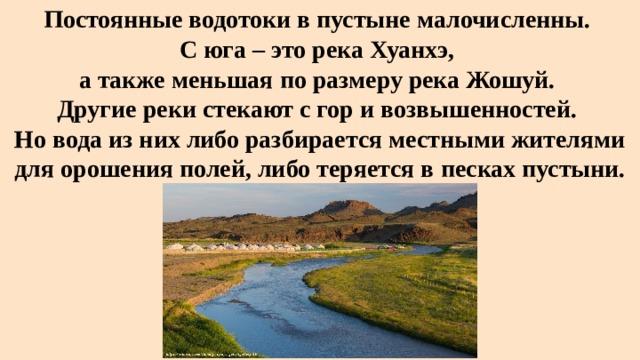 Постоянные водотоки в пустыне малочисленны.  С юга – это река Хуанхэ,  а также меньшая по размеру река Жошуй.  Другие реки стекают с гор и возвышенностей.  Но вода из них либо разбирается местными жителями для орошения полей, либо теряется в песках пустыни.