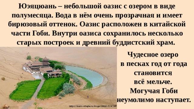 Юэяцюань– небольшой оазис с озером в виде полумесяца. Вода в нём очень прозрачная и имеет бирюзовый оттенок. Оазис расположен в китайской части Гоби. Внутри оазиса сохранилось несколько старых построек и древний буддистский храм. Чудесное озеро в песках год от года становится всё мельче. Могучая Гоби неумолимо наступает.