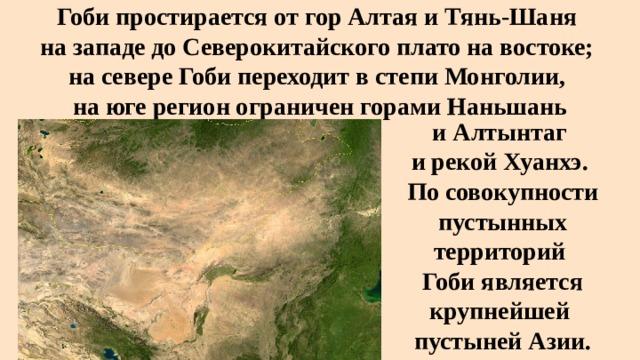 Гоби простирается от горАлтаяиТянь-Шаня  на западе доСеверокитайского платона востоке;  на севере Гоби переходит в степи Монголии,  на юге регион ограничен горамиНаньшань  иАлтынтаг и рекойХуанхэ. По совокупности пустынных территорий Гоби является крупнейшей пустынейАзии.