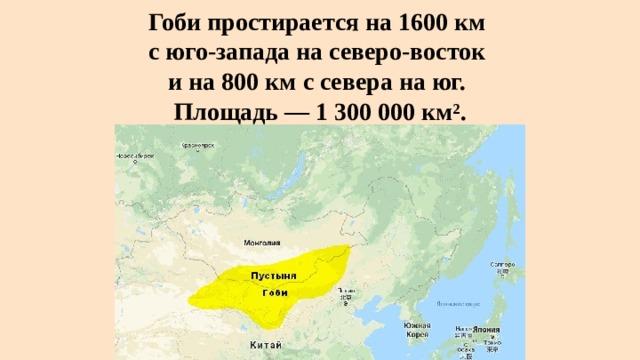 Гоби простирается на 1600км  с юго-запада на северо-восток  и на 800км с севера на юг.  Площадь— 1 300 000 км².