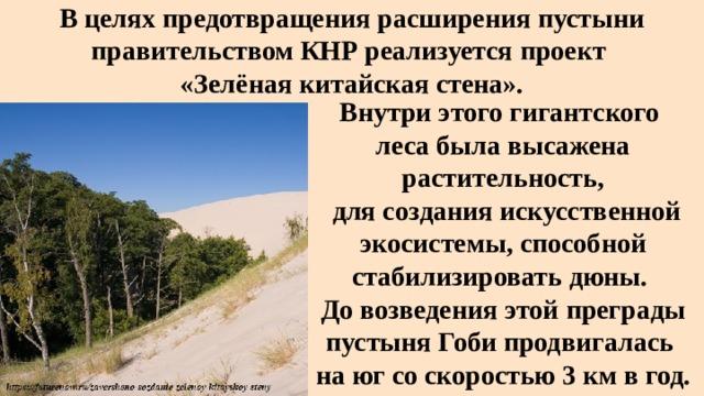 В целях предотвращения расширения пустыни правительством КНР реализуется проект  «Зелёная китайская стена». Внутри этого гигантского леса была высажена растительность,  для создания искусственной экосистемы, способной стабилизировать дюны. До возведения этой преграды пустыня Гоби продвигалась на юг со скоростью 3 км в год.