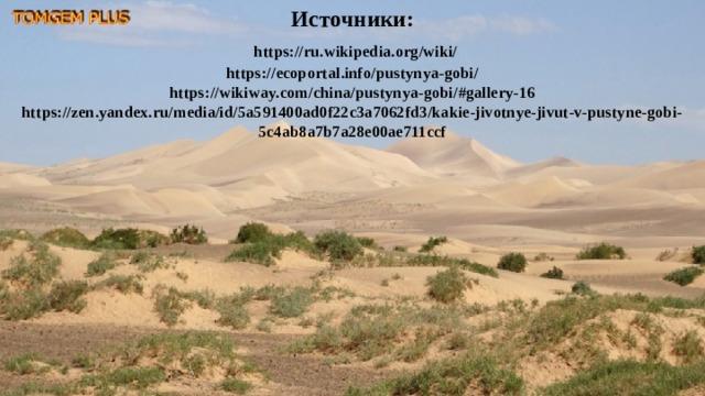 Источники:   https://ru.wikipedia.org/wiki/  https://ecoportal.info/pustynya-gobi/  https://wikiway.com/china/pustynya-gobi/#gallery-16  https://zen.yandex.ru/media/id/5a591400ad0f22c3a7062fd3/kakie-jivotnye-jivut-v-pustyne-gobi-5c4ab8a7b7a28e00ae711ccf