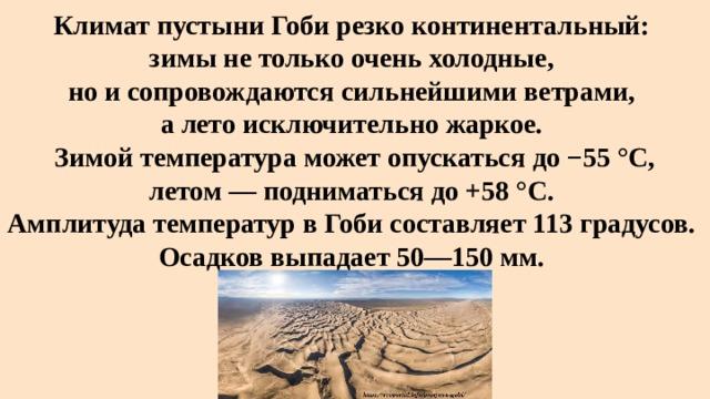 Климат пустыни Гоби резко континентальный:  зимы не только очень холодные,  но и сопровождаются сильнейшими ветрами,  а лето исключительно жаркое.  Зимой температура может опускаться до −55°C, летом— подниматься до +58 °С.  Амплитуда температур в Гоби составляет 113 градусов.  Осадков выпадает 50—150мм.