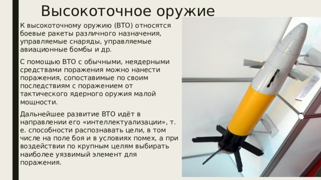 Высокоточное оружие К высокоточному оружию (ВТО) относятся боевые ракеты различного назначения, управляемые снаряды, управляемые авиационные бомбы и др. С помощью ВТО с обычными, неядерными средствами поражения можно нанести поражения, сопоставимые по своим последствиям с поражением от тактического ядерного оружия малой мощности. Дальнейшее развитие ВТО идёт в направлении его «интеллектуализации», т. е. способности распознавать цели, в том числе на поле боя и в условиях помех, а при воздействии по крупным целям выбирать наиболее уязвимый элемент для поражения.