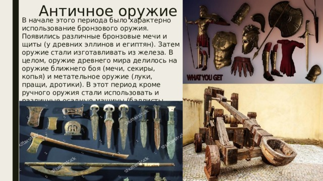 Античное оружие В начале этого периода было характерно использование бронзового оружия. Появились различные бронзовые мечи и щиты (у древних эллинов и египтян). Затем оружие стали изготавливать из железа. В целом, оружие древнего мира делилось на оружие ближнего боя (мечи, секиры, копья) и метательное оружие (луки, пращи, дротики). В этот период кроме ручного оружия стали использовать и различные осадные машины (баллисты, катапульты, тараны). В частности вместе с баллистами появились и первые арбалеты.