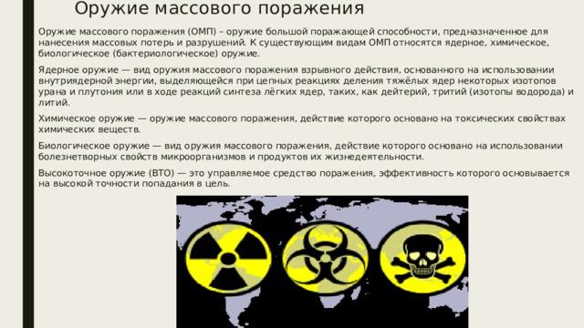 Оружие массового поражения Оружие массового поражения (ОМП) – оружие большой поражающей способности, предназначенное для нанесения массовых потерь и разрушений. К существующим видам ОМП относятся ядерное, химическое, биологическое (бактериологическое) оружие. Ядерное оружие — вид оружия массового поражения взрывного действия, основанного на использовании внутриядерной энергии, выделяющейся при цепных реакциях деления тяжёлых ядер некоторых изотопов урана и плутония или в ходе реакций синтеза лёгких ядер, таких, как дейтерий, тритий (изотопы водорода) и литий. Химическое оружие — оружие массового поражения, действие которого основано на токсических свойствах химических веществ. Биологическое оружие — вид оружия массового поражения, действие которого основано на использовании болезнетворных свойств микроорганизмов и продуктов их жизнедеятельности. Высокоточное оружие (ВТО) — это управляемое средство поражения, эффективность которого основывается на высокой точности попадания в цель.