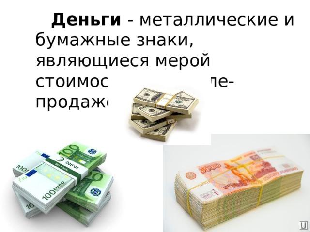 Деньги - металлические и бумажные знаки, являющиеся мерой стоимости при купле-продаже.