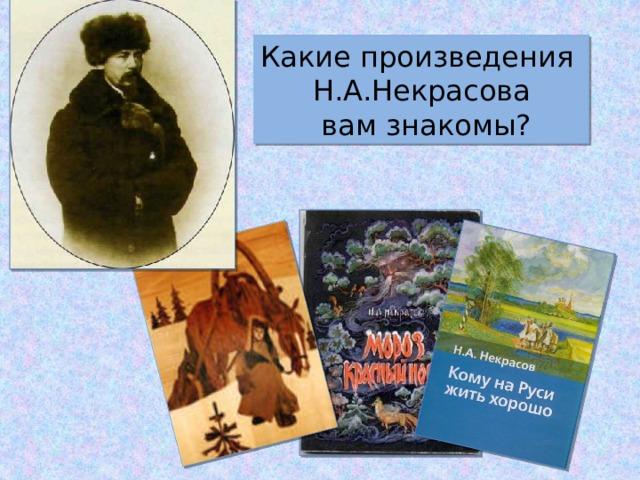 Какие произведения Н.А.Некрасова  вам знакомы?