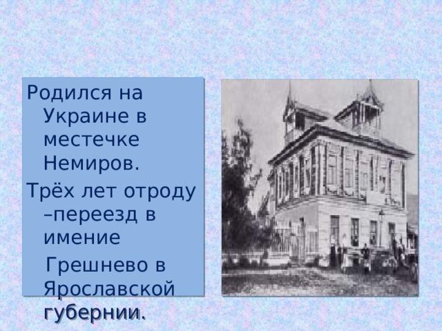 Родился на Украине в местечке Немиров. Трёх лет отроду –переезд в имение  Грешнево в Ярославской губернии.