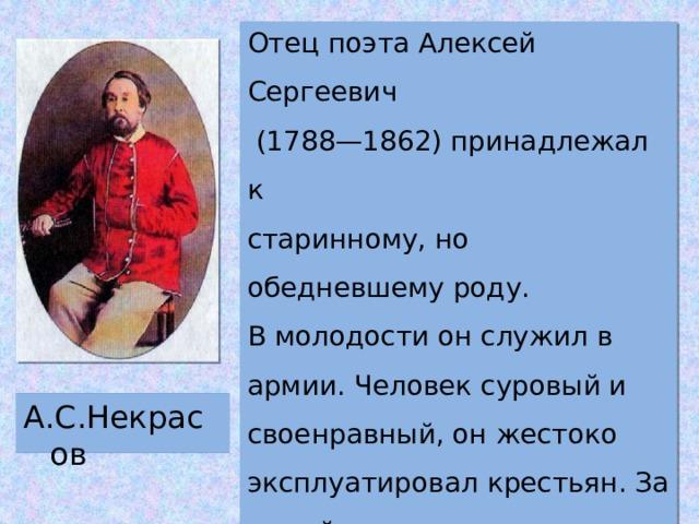 Отец поэта Алексей Сергеевич  (1788—1862) принадлежал к старинному, но обедневшему роду. В молодости он служил в армии. Человек суровый и своенравный, он жестоко эксплуатировал крестьян. За малейшую провин-ность крепостных наказывали розгами. А.С.Некрасов
