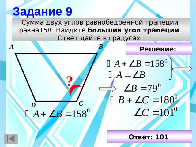 Задание 9 Сумма двух углов равнобедренной трапеции равна158. Найдите больший угол трапеции . Ответ дайте в градусах. А В Решение:  ? С D Ответ: 101
