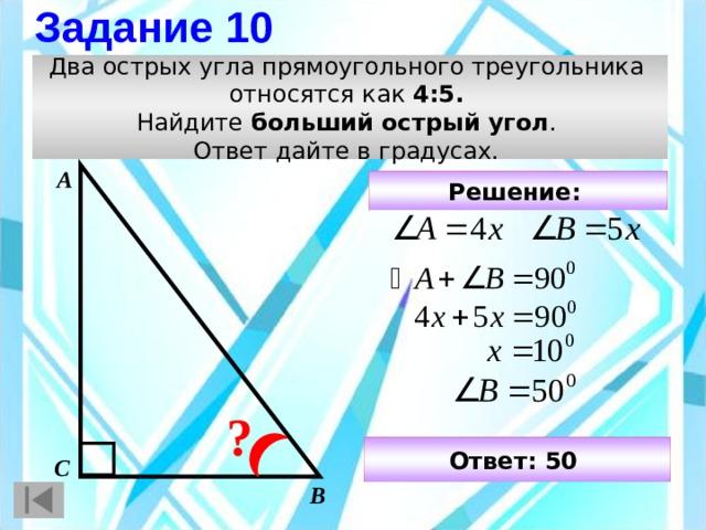 Задание 10 Два острых угла прямоугольного треугольника относятся как 4:5.  Найдите больший острый угол . Ответ дайте в градусах. А Решение:  ? Ответ: 50  С В