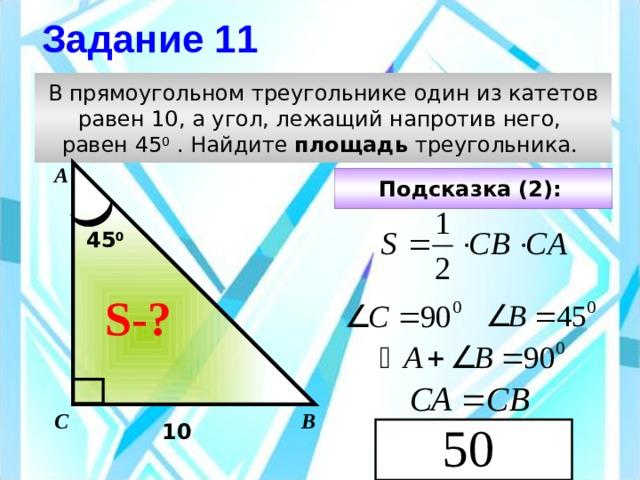 Задание 11 В прямоугольном треугольнике один из катетов равен 10, а угол, лежащий напротив него, равен 45 0 . Найдите площадь треугольника. А Подсказка (2):  45 0 S-? Чтобы визуализировать вопрос и ответ на задачу, необходимо щёлкнуть мышкой по пустому месту слайда; для визуализации подсказки нажмите на кнопку столько раз, сколько указано в скобках. С В 10