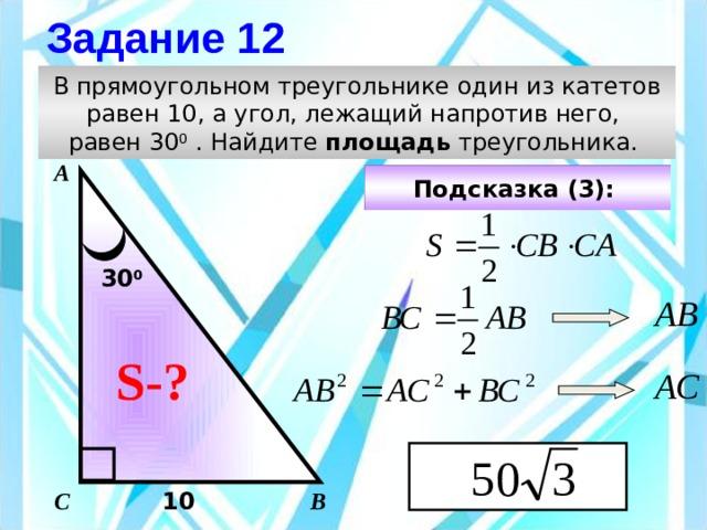 Задание 12 В прямоугольном треугольнике один из катетов равен 10, а угол, лежащий напротив него, равен 30 0 . Найдите площадь треугольника. А Подсказка (3):  30 0 АВ Чтобы визуализировать вопрос и ответ на задачу, необходимо щёлкнуть мышкой по пустому месту слайда; для визуализации подсказки нажмите на кнопку столько раз, сколько указано в скобках. S-? АС С В 10