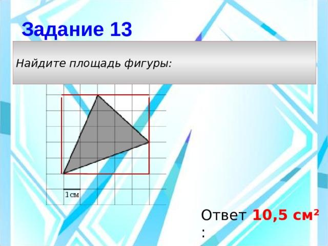 Задание 13 Найдите площадь фигуры: Ответ: 10,5 см²