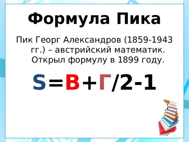 Формула Пика Пик Георг Александров (1859-1943 гг.) – австрийский математик. Открыл формулу в 1899 году. S = B + Г /2-1