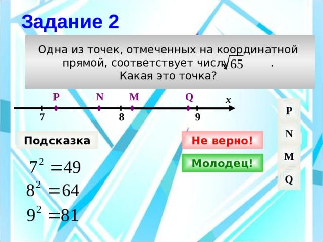 Задание 2 Одна из точек, отмеченных на координатной прямой, соответствует числу . Какая это точка? M Q N P х P 9 8 7 N Подсказка Не верно! M Молодец! Q
