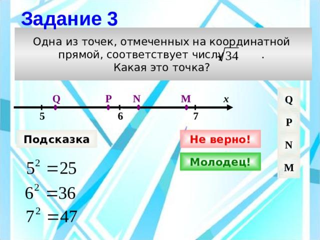 Задание 3 Одна из точек, отмеченных на координатной прямой, соответствует числу . Какая это точка? Q M Q N P х 7 6 5 P Подсказка Не верно! N Молодец! M