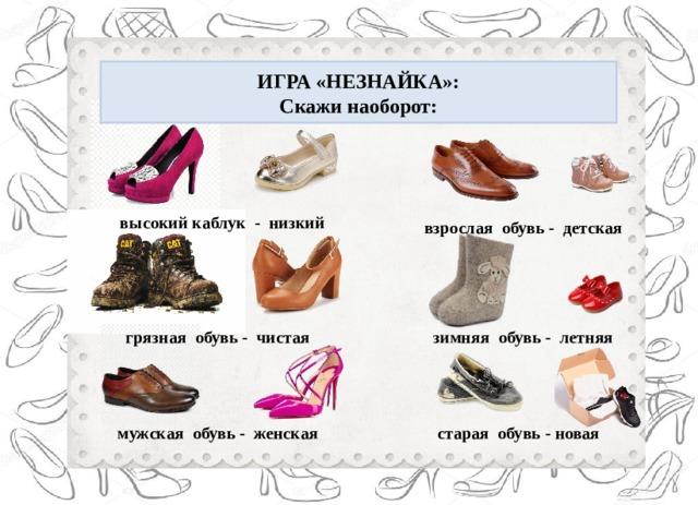 ИГРА «НЕЗНАЙКА»: Скажи наоборот: высокий каблук - низкий взрослая обувь - детская грязная обувь - чистая зимняя обувь - летняя мужская обувь - женская старая обувь - новая