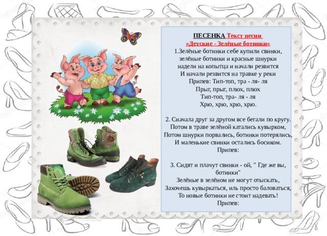 ПЕСЕНКА Текст песни «Детские - Зелёные ботинки» 1.Зелёные ботинки себе купили свинки, зелёные ботинки и красные шнурки надели на копытца и начали резвится И начали резвится на травке у реки Припев: Тип-топ, тра - ля- ля Прыг, прыг, плюх, плюх Тип-топ, тра- ля - ля Хрю, хрю, хрю, хрю. 2. Сначала друг за другом все бегали по кругу. Потом в траве зелёной катались кувырком, Потом шнурки порвались, ботинки потерялись, И маленькие свинки остались босиком. Припев: 3. Сидят и плачут свинки - ой,