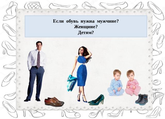 Если обувь нужна мужчине? Женщине? Детям?