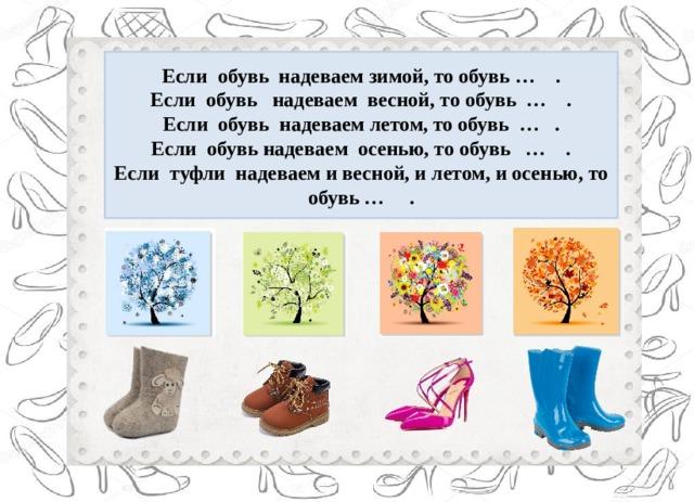 Если обувь надеваем зимой, то обувь … . Если обувь надеваем весной, то обувь … . Если обувь надеваем летом, то обувь … . Если обувь надеваем осенью, то обувь … . Если туфли надеваем и весной, и летом, и осенью, то обувь … .