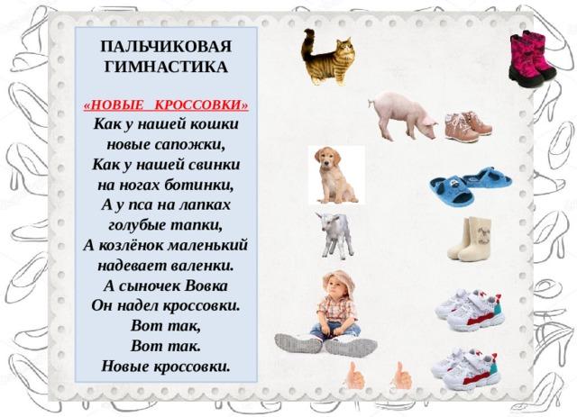 ПАЛЬЧИКОВАЯ ГИМНАСТИКА  «НОВЫЕ КРОССОВКИ» Как у нашей кошки новые сапожки, Как у нашей свинки на ногах ботинки, А у пса на лапках голубые тапки, А козлёнок маленький надевает валенки. А сыночек Вовка Он надел кроссовки. Вот так, Вот так. Новые кроссовки.