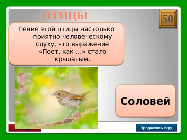 Птицы 50 Пение этой птицы настолько приятно человеческому слуху, что выражение «Поет, как …» стало крылатым. Соловей Продолжить игру РАУНД II