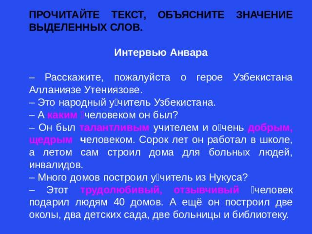 ПРОЧИТАЙТЕ ТЕКСТ, ОБЪЯСНИТЕ ЗНАЧЕНИЕ ВЫДЕЛЕННЫХ СЛОВ.  Интервью Анвара  – Расскажите, пожалуйста о герое Узбекистана Алланиязе Утениязове. – Это народный учитель Узбекистана. – А каким  человеком он был? – Он был талантливым учителем и очень  добрым, щедрым ч еловеком. Сорок лет он работал в школе, а летом сам строил дома для больных людей, инвалидов. – Много домов построил учитель из Нукуса? – Этот трудолюбивый, отзывчивый человек подарил людям 40 домов. А ещё он построил две oколы, два детских сада, две больницы и библиотеку.