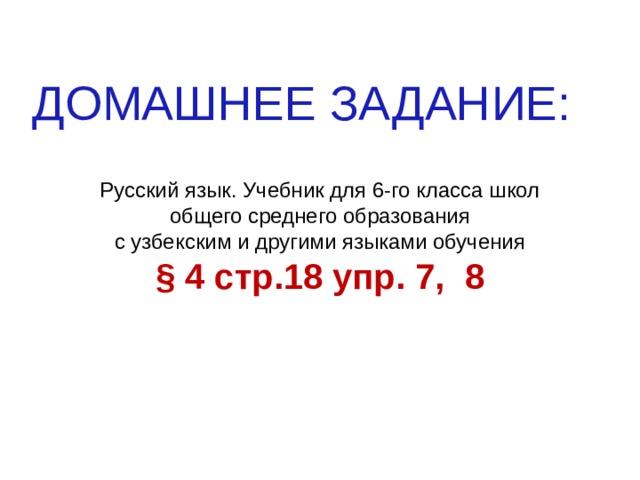 ДОМАШНЕЕ ЗАДАНИЕ: Русский язык. Учебник для 6-го класса школ общего среднего образования с узбекским и другими языками обучения § 4 стр.18 упр. 7, 8