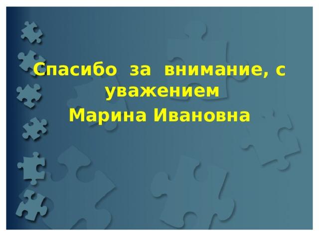 Спасибо за внимание, с уважением Марина Ивановна
