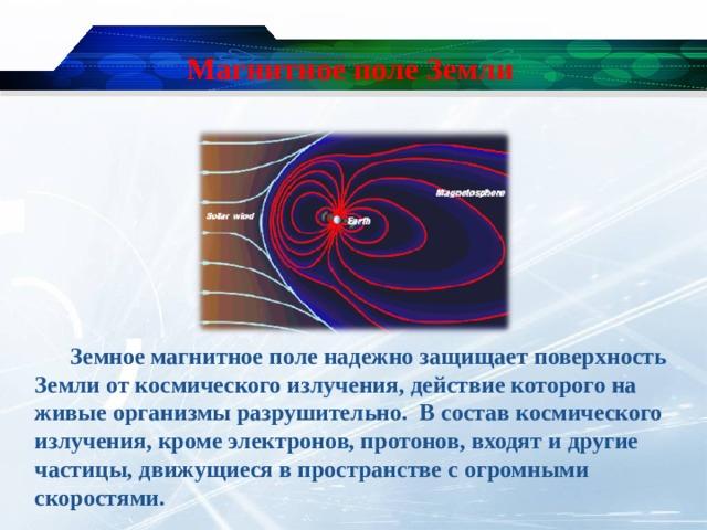 Магнитное поле Земли  Земное магнитное поле надежно защищает поверхность Земли от космического излучения, действие которого на живые организмы разрушительно. В состав космического излучения, кроме электронов, протонов, входят и другие частицы, движущиеся в пространстве с огромными скоростями.