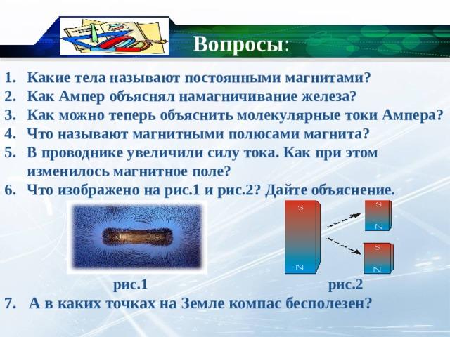 Вопросы : Какие тела называют постоянными магнитами? Как Ампер объяснял намагничивание железа? Как можно теперь объяснить молекулярные токи Ампера? Что называют магнитными полюсами магнита? В проводнике увеличили силу тока. Как при этом изменилось магнитное поле? Что изображено на рис.1 и рис.2? Дайте объяснение.      рис.1 рис.2 7. А в каких точках на Земле компас бесполезен?