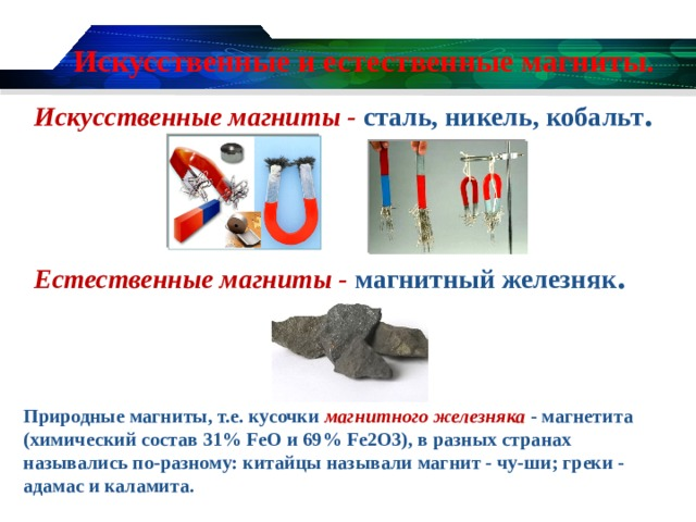 Искусственные и естественные магниты. Искусственные магниты - сталь, никель, кобальт .   Естественные магниты - магнитный железняк . Природные магниты, т.е. кусочки магнитного железняка - магнетита (химический состав 31% FeO и 69% Fe2O3), в разных странах назывались по-разному: китайцы называли магнит - чу-ши; греки - адамас и каламита.
