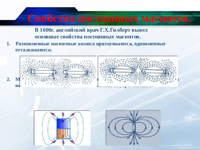 Свойства постоянных магнитов. В 1600г. английский врач Г.Х.Гилберт вывел основные свойства постоянных магнитов. 1. Разноименные магнитные полюса притягиваются, одноименные отталкиваются.    2. Магнитные линии – замкнутые линии. Вне магнита магнитные линии выходят из « N » и входят в « S », замыкаясь внутри магнита.