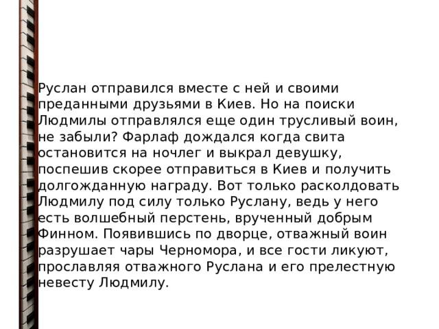 Руслан отправился вместе с ней и своими преданными друзьями в Киев. Но на поиски Людмилы отправлялся еще один трусливый воин, не забыли? Фарлаф дождался когда свита остановится на ночлег и выкрал девушку, поспешив скорее отправиться в Киев и получить долгожданную награду. Вот только расколдовать Людмилу под силу только Руслану, ведь у него есть волшебный перстень, врученный добрым Финном. Появившись по дворце, отважный воин разрушает чары Черномора, и все гости ликуют, прославляя отважного Руслана и его прелестную невесту Людмилу.