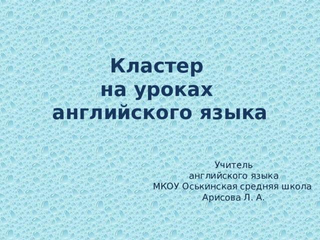 Кластер  на уроках  английского языка Учитель  английского языка МКОУ Оськинская средняя школа Арисова Л. А.