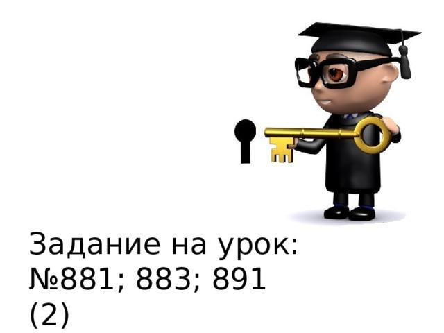 Задание на урок: № 881; 883; 891 (2)