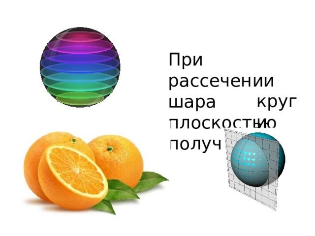 При рассечении шара плоскостью получаются круги