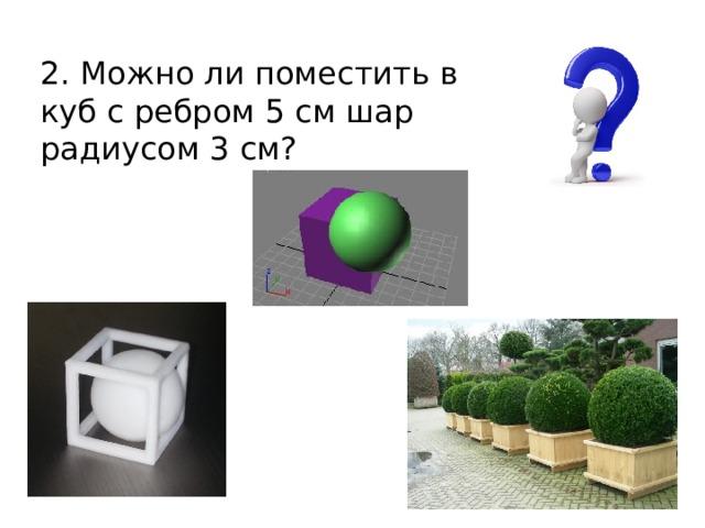 2. Можно ли поместить в куб с ребром 5 см шар радиусом 3 см?