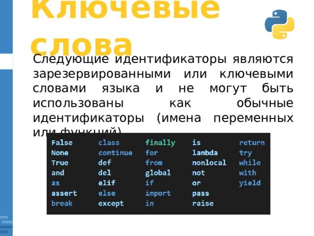 Ключевые слова Следующие идентификаторы являются зарезервированными или ключевыми словами языка и не могут быть использованы как обычные идентификаторы (имена переменных или функций).