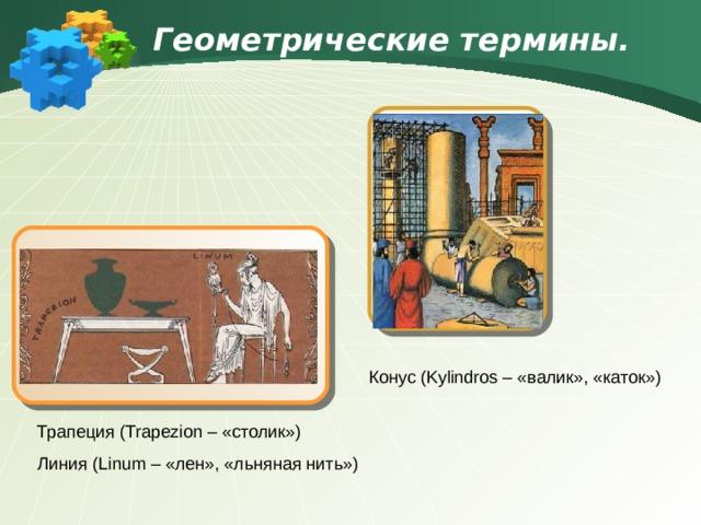 Геометрические термины.  Конус ( Kylindros – «валик», «каток») Трапеция ( Trapezion – «столик») Линия ( Linum – «лен», «льняная нить»)